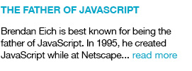 he Father of JavaSCript Brendan Eich is best known for being the father of JavaScript. In 1995, he created JavaScript while at Netscape.. read more  link