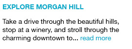 Explore Morgan Hill Take a drive through the beautiful hills, stop at a winery, and stroll through the charming downtown to... read more link