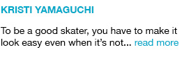 Kristi Yamaguchi To be a good skater, you have to make it look easy even when it's not... read more link